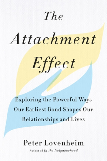 The Attachment Effect - Exploring the Powerful Ways Our Earliest Bond Shapes Our Relationships and Lives ebook by Peter Lovenheim