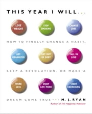 This Year I Will... - How to Finally Change a Habit, Keep a Resolution, or Make a Dream Come True ebook by M.J. Ryan