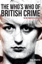 The Who's Who of British Crime - In the Twentieth Century ebook by Jim Morris