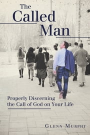 The Called Man - Properly Discerning the Call of God on Your Life ebook by Glenn Murphy