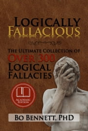 Logically Fallacious: The Ultimate Collection of Over 300 Logical Fallacies (Academic Edition) ebook by Bo Bennett