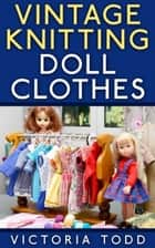 Vintage Knitting Doll Clothes ebook by Victoria Todd