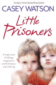 Little Prisoners: A tragic story of siblings trapped in a world of abuse and suffering ebook by Casey Watson
