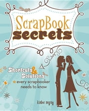Scrapbook Secrets: Shortcuts and Solutions Every Scrapbooker Needs to Know ebook by McGray, Kimber