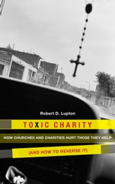 Toxic Charity - How the Church Hurts Those They Help and How to Reverse It ebook by Robert D. Lupton