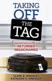 Taking Off the Tag - A Transition Guide for Returned Missionaries ebook by Hinckley,Clark B.,Hinckley,Kathleen H.