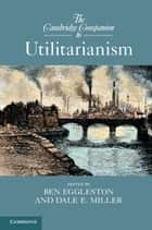 The Cambridge Companion to Utilitarianism ebook by Professor Ben Eggleston,Professor Dale E. Miller