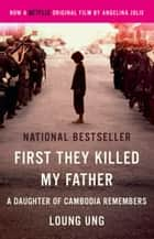 First They Killed My Father - A Daughter of Cambodia Remembers (Film Tie In) ebook by Loung Ung