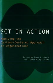 SCT in Action - Applying the Systems-Centered Approach in Organizations ebook by Yvonne M. Agazarian,Susan P. Gantt