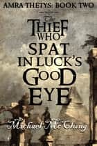 The Thief Who Spat In Luck's Good Eye - The Amra Thetys Series, #2 ebook by Michael McClung