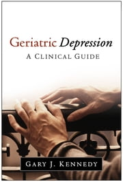 Geriatric Depression - A Clinical Guide ebook by Gary J. Kennedy, MD