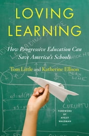 Loving Learning: How Progressive Education Can Save America's Schools ebook by Tom Little,Katherine Ellison,Ayelet Waldman