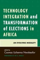 Technology Integration and Transformation of Elections in Africa - An Evolving Modality ebook by Cosmas Uchenna Nwokeafor, Ike S. Ndolo