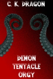 Demon Tentacle Orgy - A Tale Of Hot Tentacle Sex ebook by C. K. Dragon