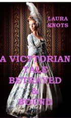 A Victorian Tale Betrayed & Bound ebook by Laura Knots