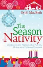 The Season of the Nativity - Confessions and Practices of an Advent, Christmas & Epiphany Extremist ebook by Sybil MacBeth