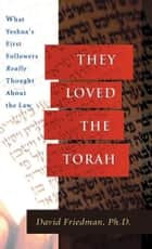 They Loved the Torah - What Yeshua's First Followers Really Thought About the Law ebook by David Friedman, Ph.D.
