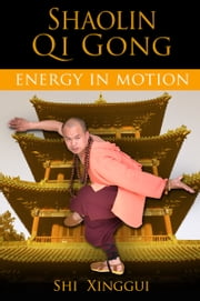 Shaolin Qi Gong - Energy in Motion ebook by Shi Xinggui