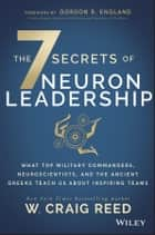 The 7 Secrets of Neuron Leadership - What Top Military Commanders, Neuroscientists, and the Ancient Greeks Teach Us about Inspiring Teams ebook by W. Craig Reed, Gordon R. England