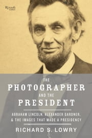 The Photographer and the President - Abraham Lincoln, Alexander Gardner, and the Images That Made a Presidency ebook by Richard Lowry