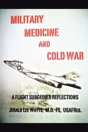 Military Medicine and Cold War - A Flight Surgeon's Reflections ebook by Jerald Lee Watts, M.D. FS. USAFRes.