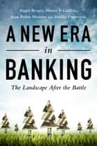 A New Era in Banking ebook by Angel Berges,Mauro F. Guillén,Juan P. Moreno,Emilio Ontiveros