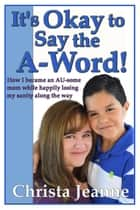 It's Okay to Say the A-Word! ebook by Christa Jeanne