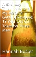 A Birthday Threesome and My Asshole Getting Ravaged: 19 Year Old Girl Takes on Three Men ebook by Hannah Butler