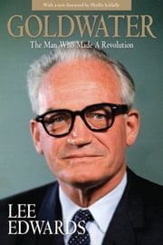 Goldwater - The Man Who Made a Revolution ebook by Lee Edwards,Phyllis Schlafly