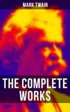 The Complete Works of Mark Twain - Novels, Short Stories, Essays, Satires, Travel Writings, Non-Fiction, Letters, Speeches & Autobiography ebook by Mark Twain