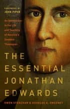 The Essential Jonathan Edwards - An Introduction to the Life and Teaching of America's Greatest Theologian ebook by Owen Strachan, Douglas Allen Sweeney, John Piper