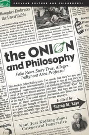 The Onion and Philosophy - Fake News Story True Alleges Indignant Area Professor ebook by Sharon M. Kaye