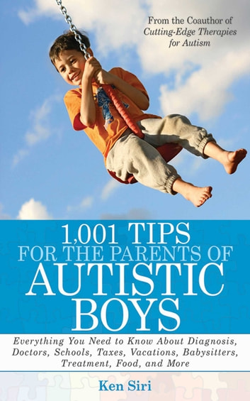 1,001 Tips for the Parents of Autistic Boys - Everything You Need to Know About Diagnosis, Doctors, Schools, Taxes, Vacations, Babysitters, Treatments, Food, and More ebook by Ken Siri
