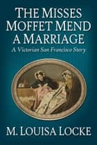 The Misses Moffet Mend a Marriage: A Victorian San Francisco Story ebook by M. Louisa Locke