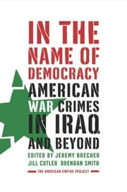 In the Name of Democracy - American War Crimes in Iraq and Beyond ebook by Jeremy Brecher,Jill Cutler,Brendan Smith