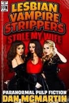 Lesbian Vampire Strippers Stole My Wife - Paranormal Pulp Fiction ebook by Dan McMartin
