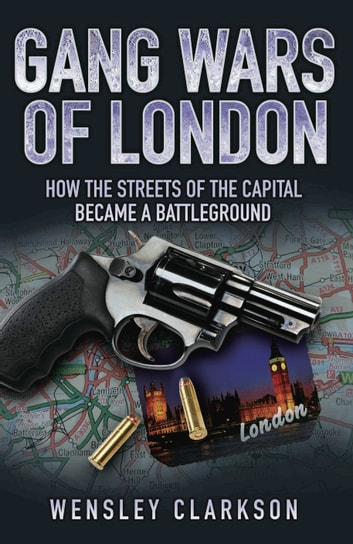 Gang Wars of London - How the Streets of the Capital Became a Battleground ebook by Wensley Clarkson