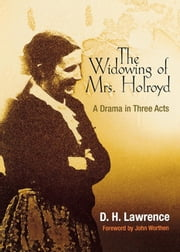 The Widowing of Mrs. Holroyd - A Drama in Three Acts ebook by D. H. Lawrence,Edwin Bjorkman,John Worthen