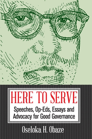 Here to Serve - Speeches, Opeds, Essays, and Advocacy for Good Governance ebook by Oseloka H. Obaze