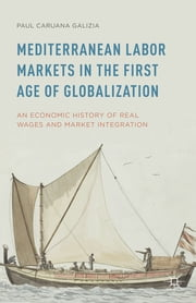Mediterranean Labor Markets in the First Age of Globalization - An Economic History of Real Wages and Market Integration ebook by Paul Caruana Galizia