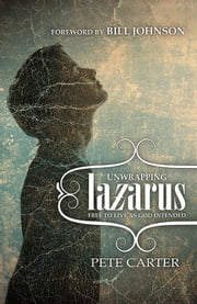 Unwrapping Lazarus - Free to live as God intended ebook by Pete Carter