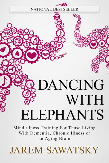 Dancing with Elephants - Mindfulness Training For Those Living With Dementia, Chronic Illness or an Aging Brain ebook by Jarem Sawatsky