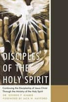 Disciples of the Holy Spirit - Continuing the Discipleship of Jesus Christ Through the Ministry of the Holy Spirit ebook by Jack W. Hayford, Dr. George P. Kimber