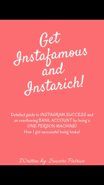 Get INSTAFAMOUS and INSTARICH: - Detailed guide to INSTAGRAM SUCCESS and an overflowing bank account by being a one person machine!! ebook by Sincere Patrice