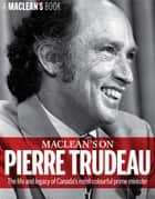 Maclean's on Pierre Trudeau - The life and legacy of Canada's most colourful prime minister ebook by Maclean's