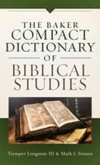 The Baker Compact Dictionary of Biblical Studies ebook by Tremper III Longman, Mark L. Strauss