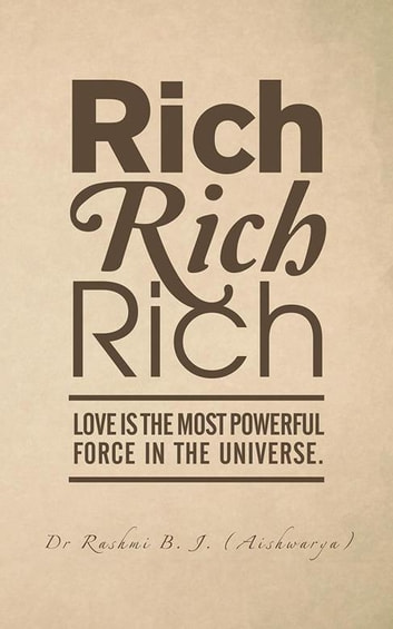 Rich, Rich, Rich - Love Is the Most Powerful Force in the Universe. ebook by Dr Rashmi B. J.