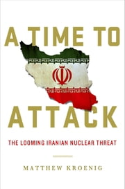 A Time to Attack - The Looming Iranian Nuclear Threat ebook by Matthew Kroenig