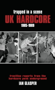 Trapped in a Scene: UK Hardcore 1985-1989 - Frontline Reports from the Hardcore Punk Underground ebook by Ian Glasper