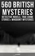 560 British Mysteries: Detective Novels, True Crime Stories & Whodunit Mysteries (Illustrated) - Complete Sherlock Holmes, Father Brown, Max Carrados Stories, Martin Hewitt Cases… ebook by
